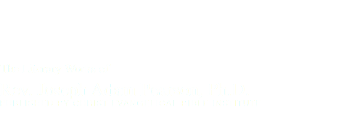 The Literary Works of Rev. Joseph Adam Pearson, Ph.D. Published by Christ Evangelical Bible Institute